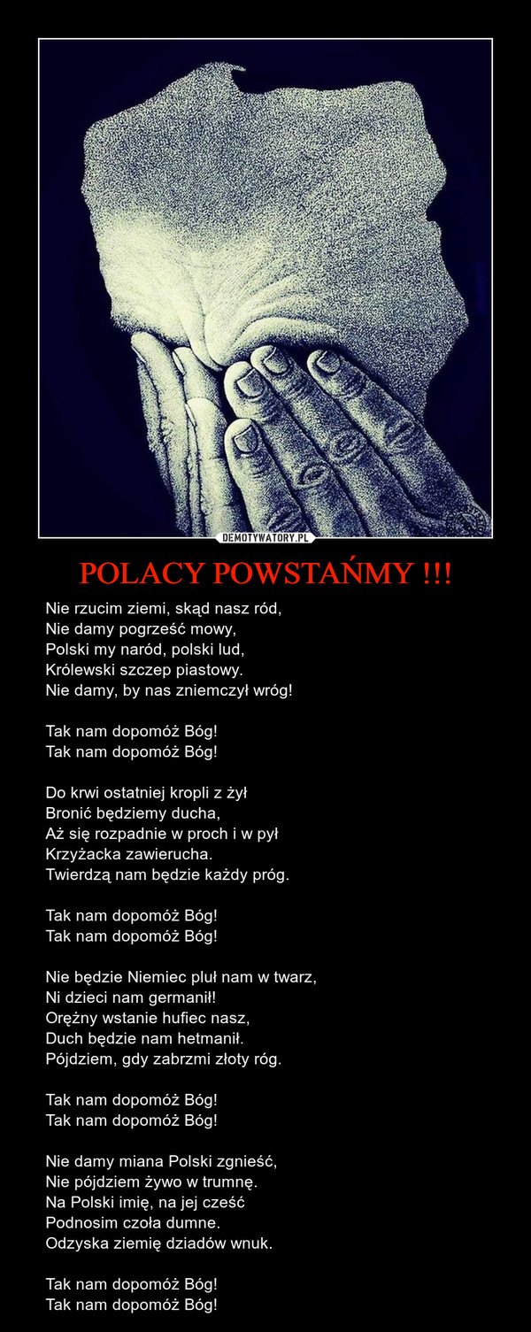 POLACY POWSTAŃMY !!! – Nie rzucim ziemi, skąd nasz ród,Nie damy pogrześć mowy,Polski my naród, polski lud,Królewski szczep piastowy.Nie damy, by nas zniemczył wróg!Tak nam dopomóż Bóg!Tak nam dopomóż Bóg! Do krwi ostatniej kropli z żyłBronić będziemy ducha,Aż się rozpadnie w proch i w pyłKrzyżacka zawierucha.Twierdzą nam będzie każdy próg.Tak nam dopomóż Bóg!Tak nam dopomóż Bóg! Nie będzie Niemiec pluł nam w twarz,Ni dzieci nam germanił!Orężny wstanie hufiec nasz,Duch będzie nam hetmanił.Pójdziem, gdy zabrzmi złoty róg.Tak nam dopomóż Bóg!Tak nam dopomóż Bóg! Nie damy miana Polski zgnieść,Nie pójdziem żywo w trumnę.Na Polski imię, na jej cześćPodnosim czoła dumne.Odzyska ziemię dziadów wnuk.Tak nam dopomóż Bóg!Tak nam dopomóż Bóg!