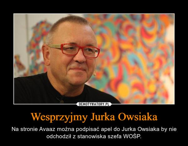 Wesprzyjmy Jurka Owsiaka – Na stronie Avaaz można podpisać apel do Jurka Owsiaka by nie odchodził z stanowiska szefa WOŚP.