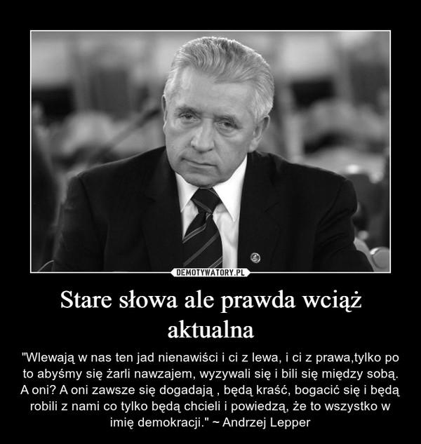 """Stare słowa ale prawda wciąż aktualna – """"Wlewają w nas ten jad nienawiści i ci z lewa, i ci z prawa,tylko po to abyśmy się żarli nawzajem, wyzywali się i bili się między sobą. A oni? A oni zawsze się dogadają , będą kraść, bogacić się i będą robili z nami co tylko będą chcieli i powiedzą, że to wszystko w imię demokracji."""" ~ Andrzej Lepper"""