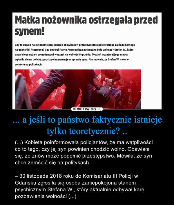 ... a jeśli to państwo faktycznie istnieje tylko teoretycznie? .. – (...) Kobieta poinformowała policjantów, że ma wątpliwości co to tego, czy jej syn powinien chodzić wolno. Obawiała się, że znów może popełnić przestępstwo. Mówiła, że syn chce zemścić się na politykach.– 30 listopada 2018 roku do Komisariatu III Policji w Gdańsku zgłosiła się osoba zaniepokojona stanem psychicznym Stefana W., który aktualnie odbywał karę pozbawienia wolności (...)
