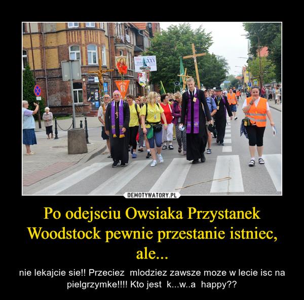 Po odejsciu Owsiaka Przystanek Woodstock pewnie przestanie istniec, ale... – nie lekajcie sie!! Przeciez  mlodziez zawsze moze w lecie isc na pielgrzymke!!!! Kto jest  k...w..a  happy??