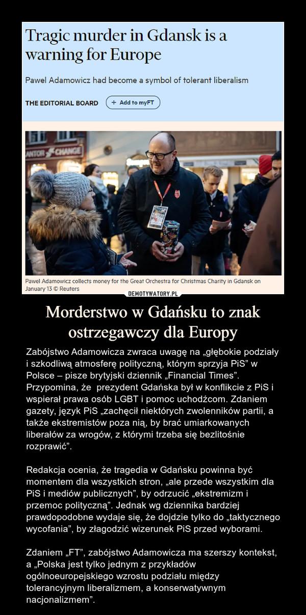 """Morderstwo w Gdańsku to znak ostrzegawczy dla Europy – Zabójstwo Adamowicza zwraca uwagę na """"głębokie podziały i szkodliwą atmosferę polityczną, którym sprzyja PiS"""" w Polsce – pisze brytyjski dziennik """"Financial Times"""". Przypomina, że  prezydent Gdańska był w konflikcie z PiS i wspierał prawa osób LGBT i pomoc uchodźcom. Zdaniem gazety, język PiS """"zachęcił niektórych zwolenników partii, a także ekstremistów poza nią, by brać umiarkowanych liberałów za wrogów, z którymi trzeba się bezlitośnie rozprawić"""".Redakcja ocenia, że tragedia w Gdańsku powinna być momentem dla wszystkich stron, """"ale przede wszystkim dla PiS i mediów publicznych"""", by odrzucić """"ekstremizm i przemoc polityczną"""". Jednak wg dziennika bardziej prawdopodobne wydaje się, że dojdzie tylko do """"taktycznego wycofania"""", by złagodzić wizerunek PiS przed wyborami. Zdaniem """"FT"""", zabójstwo Adamowicza ma szerszy kontekst, a """"Polska jest tylko jednym z przykładów ogólnoeuropejskiego wzrostu podziału między tolerancyjnym liberalizmem, a konserwatywnym nacjonalizmem""""."""