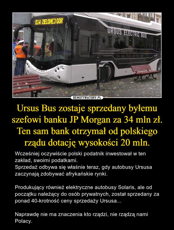 Ursus Bus zostaje sprzedany byłemu szefowi banku JP Morgan za 34 mln zł. Ten sam bank otrzymał od polskiego rządu dotację wysokości 20 mln. – Wcześniej oczywiście polski podatnik inwestował w ten zakład, swoimi podatkami.Sprzedaż odbywa się właśnie teraz, gdy autobusy Ursusa zaczynają zdobywać afrykańskie rynki.Produkujący również elektryczne autobusy Solaris, ale od początku należący do osób prywatnych, został sprzedany za ponad 40-krotność ceny sprzedaży Ursusa...Naprawdę nie ma znaczenia kto rządzi, nie rządzą nami Polacy.