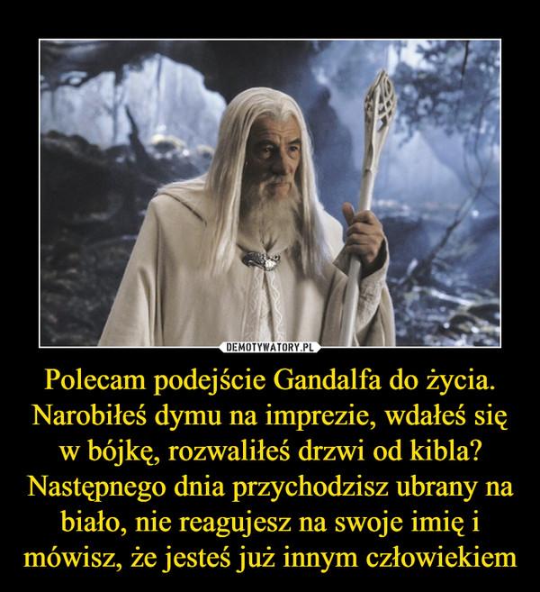 Polecam podejście Gandalfa do życia. Narobiłeś dymu na imprezie, wdałeś się w bójkę, rozwaliłeś drzwi od kibla? Następnego dnia przychodzisz ubrany na biało, nie reagujesz na swoje imię i mówisz, że jesteś już innym człowiekiem –