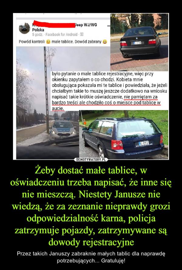 Żeby dostać małe tablice, w oświadczeniu trzeba napisać, że inne się nie mieszczą. Niestety Janusze nie wiedzą, że za zeznanie nieprawdy grozi odpowiedzialność karna, policja zatrzymuje pojazdy, zatrzymywane są dowody rejestracyjne – Przez takich Januszy zabraknie małych tablic dla naprawdę potrzebujących... Gratuluję!