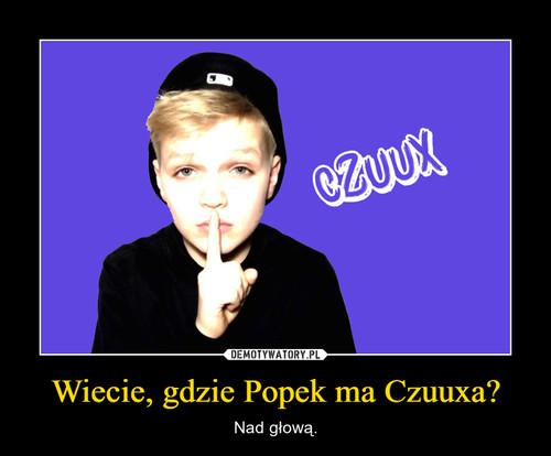 Wiecie, gdzie Popek ma Czuuxa?