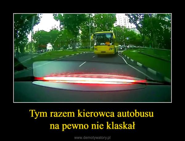 Tym razem kierowca autobusu na pewno nie klaskał –