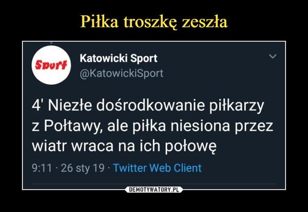 –  Katowicki Sport @KatowickiSport 4 Niezłe dośrodkowanie piłkarzy z Połtawy, ale piłka niesiona przez wiatr wraca na ich połowę 9:11 • 26 sty 19 Twitter Web Client
