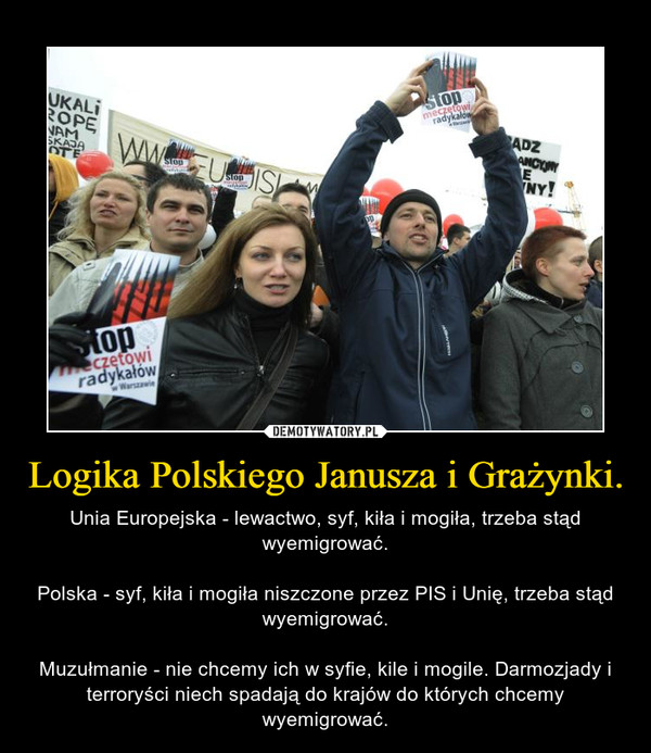 Logika Polskiego Janusza i Grażynki. – Unia Europejska - lewactwo, syf, kiła i mogiła, trzeba stąd wyemigrować.Polska - syf, kiła i mogiła niszczone przez PIS i Unię, trzeba stąd wyemigrować.Muzułmanie - nie chcemy ich w syfie, kile i mogile. Darmozjady i terroryści niech spadają do krajów do których chcemy wyemigrować.