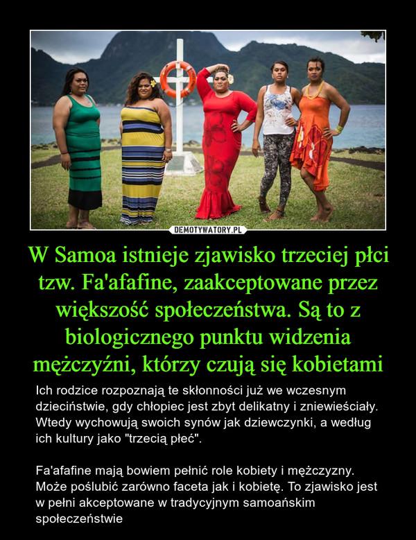 """W Samoa istnieje zjawisko trzeciej płci tzw. Fa'afafine, zaakceptowane przez większość społeczeństwa. Są to z biologicznego punktu widzenia mężczyźni, którzy czują się kobietami – Ich rodzice rozpoznają te skłonności już we wczesnym dzieciństwie, gdy chłopiec jest zbyt delikatny i zniewieściały. Wtedy wychowują swoich synów jak dziewczynki, a według ich kultury jako """"trzecią płeć"""".Fa'afafine mają bowiem pełnić role kobiety i mężczyzny. Może poślubić zarówno faceta jak i kobietę. To zjawisko jest w pełni akceptowane w tradycyjnym samoańskim społeczeństwie"""