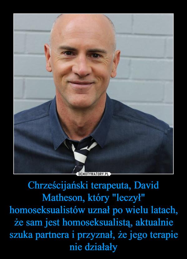 """Chrześcijański terapeuta, David Matheson, który """"leczył"""" homoseksualistów uznał po wielu latach, że sam jest homoseksualistą, aktualnie szuka partnera i przyznał, że jego terapie nie działały –"""