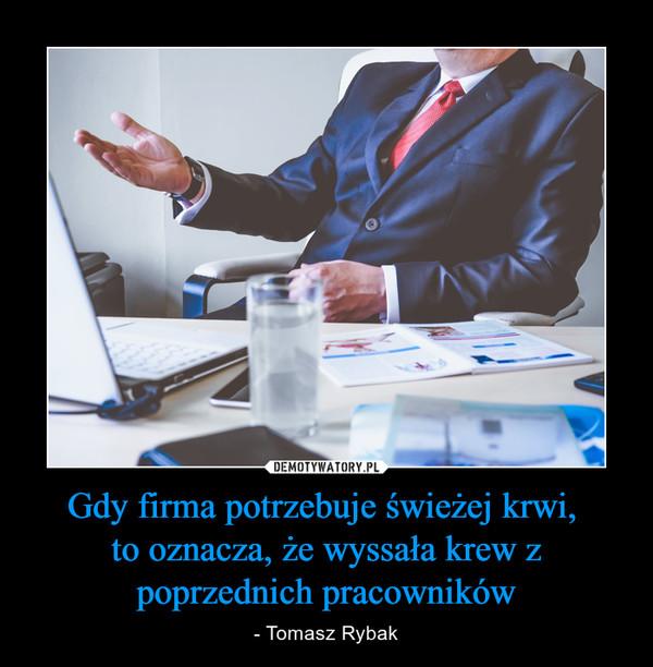 Gdy firma potrzebuje świeżej krwi, to oznacza, że wyssała krew z poprzednich pracowników – - Tomasz Rybak
