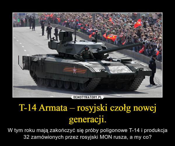 T-14 Armata – rosyjski czołg nowej generacji. – W tym roku mają zakończyć się próby poligonowe T-14 i produkcja 32 zamówionych przez rosyjski MON rusza, a my co?