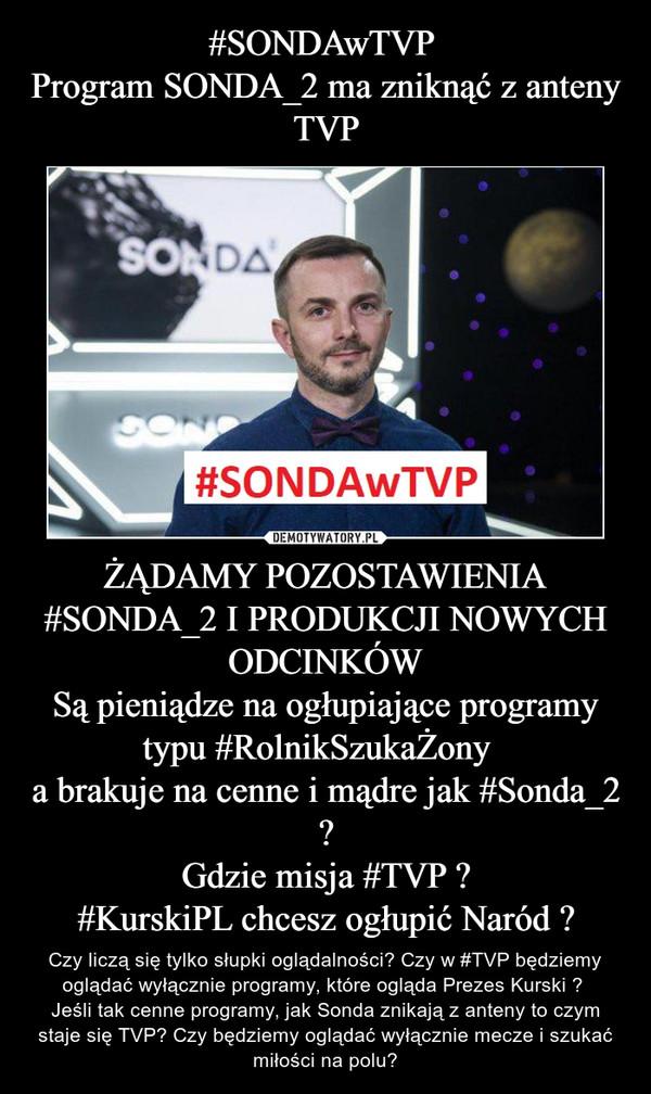 ŻĄDAMY POZOSTAWIENIA #SONDA_2 I PRODUKCJI NOWYCH ODCINKÓWSą pieniądze na ogłupiające programy typu #RolnikSzukaŻony  a brakuje na cenne i mądre jak #Sonda_2 ?Gdzie misja #TVP ?#KurskiPL chcesz ogłupić Naród ? – Czy liczą się tylko słupki oglądalności? Czy w #TVP będziemy oglądać wyłącznie programy, które ogląda Prezes Kurski ? Jeśli tak cenne programy, jak Sonda znikają z anteny to czym staje się TVP? Czy będziemy oglądać wyłącznie mecze i szukać miłości na polu?