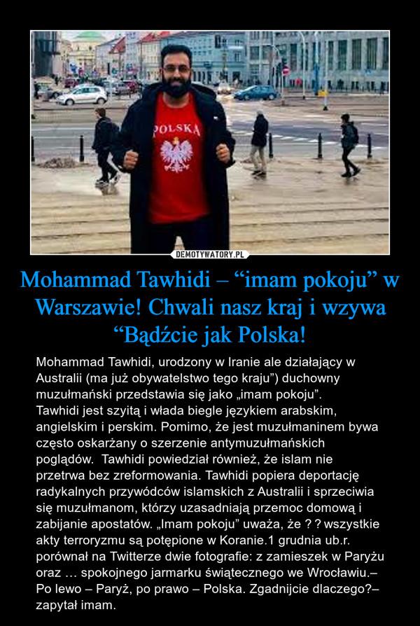 """Mohammad Tawhidi – """"imam pokoju"""" w Warszawie! Chwali nasz kraj i wzywa """"Bądźcie jak Polska! – Mohammad Tawhidi, urodzony w Iranie ale działający w Australii (ma już obywatelstwo tego kraju"""") duchowny muzułmański przedstawia się jako """"imam pokoju"""".Tawhidi jest szyitą i włada biegle językiem arabskim, angielskim i perskim. Pomimo, że jest muzułmaninem bywa często oskarżany o szerzenie antymuzułmańskich poglądów.  Tawhidi powiedział również, że islam nie przetrwa bez zreformowania. Tawhidi popiera deportację radykalnych przywódców islamskich z Australii i sprzeciwia się muzułmanom, którzy uzasadniają przemoc domową i zabijanie apostatów. """"Imam pokoju"""" uważa, że wszystkie akty terroryzmu są potępione w Koranie.1 grudnia ub.r. porównał na Twitterze dwie fotografie: z zamieszek w Paryżu    oraz … spokojnego jarmarku świątecznego we Wrocławiu.– Po lewo – Paryż, po prawo – Polska. Zgadnijcie dlaczego?– zapytał imam."""