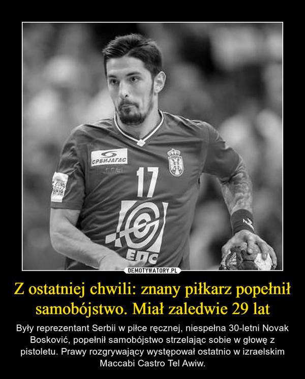 Z ostatniej chwili: znany piłkarz popełnił samobójstwo. Miał zaledwie 29 lat – Były reprezentant Serbii w piłce ręcznej, niespełna 30-letni Novak Bosković, popełnił samobójstwo strzelając sobie w głowę z pistoletu. Prawy rozgrywający występował ostatnio w izraelskim Maccabi Castro Tel Awiw.