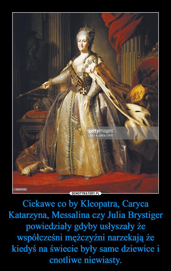 Ciekawe co by Kleopatra, Caryca Katarzyna, Messalina czy Julia Brystiger  powiedziały gdyby usłyszały że współcześni mężczyźni narzekają że kiedyś na świecie były same dziewice i cnotliwe niewiasty. –