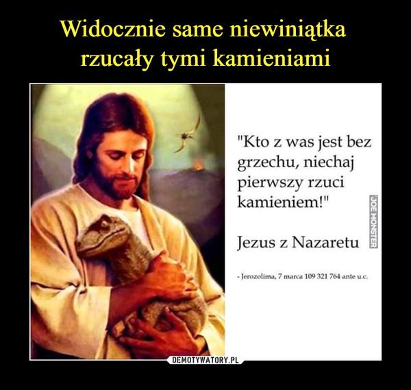 –  'Kto z was jest bez grzechu, niechaj pierwszy rzuci kamieniem! II Jezus z Nazaretu - Jerozolima, 7 marca 109 321 764 ante u.c.