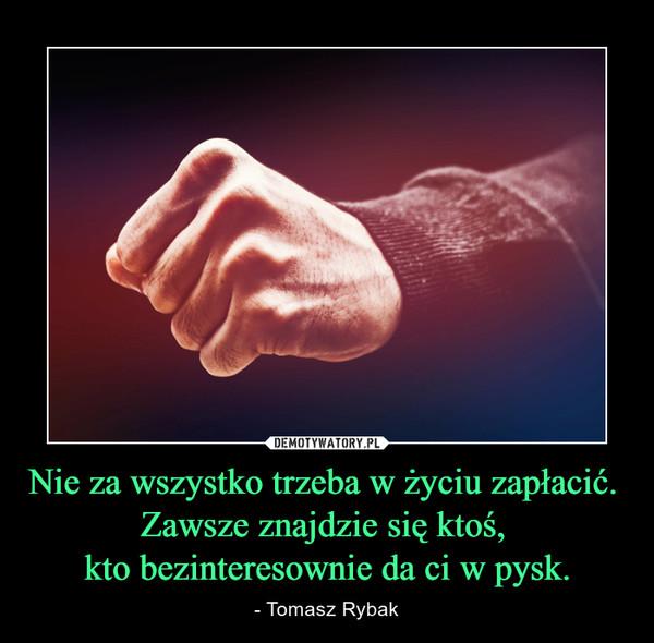 Nie za wszystko trzeba w życiu zapłacić. Zawsze znajdzie się ktoś, kto bezinteresownie da ci w pysk. – - Tomasz Rybak