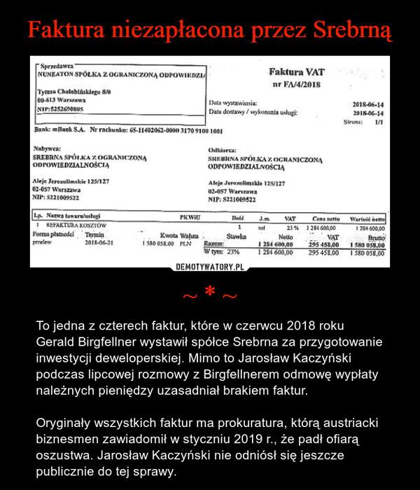~ * ~ – To jedna z czterech faktur, które w czerwcu 2018 roku Gerald Birgfellner wystawił spółce Srebrna za przygotowanie inwestycji deweloperskiej. Mimo to Jarosław Kaczyński podczas lipcowej rozmowy z Birgfellnerem odmowę wypłaty należnych pieniędzy uzasadniał brakiem faktur.Oryginały wszystkich faktur ma prokuratura, którą austriacki biznesmen zawiadomił w styczniu 2019 r., że padł ofiarą oszustwa. Jarosław Kaczyński nie odniósł się jeszcze publicznie do tej sprawy.