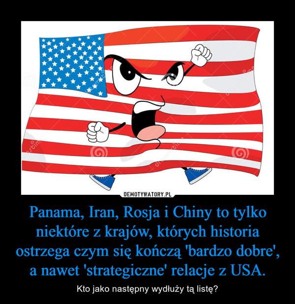 Panama, Iran, Rosja i Chiny to tylko niektóre z krajów, których historia ostrzega czym się kończą 'bardzo dobre', a nawet 'strategiczne' relacje z USA. – Kto jako następny wydłuży tą listę?