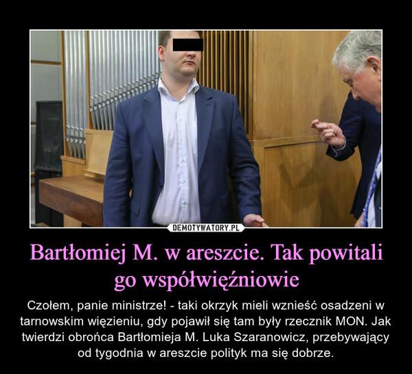 Bartłomiej M. w areszcie. Tak powitali go współwięźniowie – Czołem, panie ministrze! - taki okrzyk mieli wznieść osadzeni w tarnowskim więzieniu, gdy pojawił się tam były rzecznik MON. Jak twierdzi obrońca Bartłomieja M. Luka Szaranowicz, przebywający od tygodnia w areszcie polityk ma się dobrze.