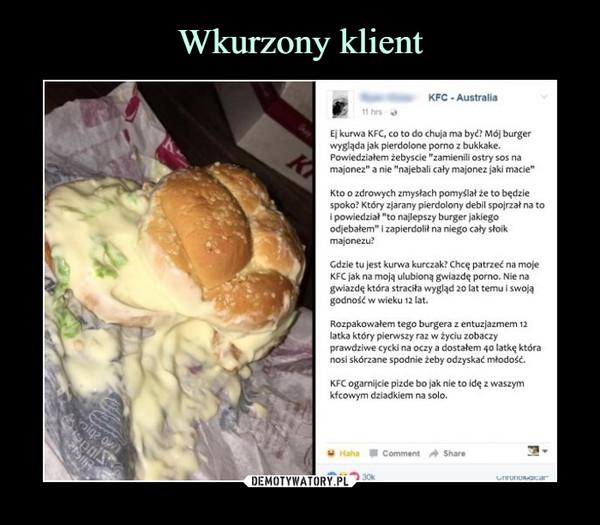 """–  KFC Australia11 hrsEj kurwa KFC, co to do chuja ma być? Mój burgerwygląda jak pierdolone porno z bukkake.Powiedziałem żebyscie """"zamienili ostry sos namajonez"""" a nie """"najebali cały majonez jaki macie""""Kto o zdrowych zmysłach pomyślał ze to będziespoko? Który zjarany pierdolony debil spojrzał na toi powiedział """"to najlepszy burger jakiegoodjebałem"""" i zapierdolit na niego cały stoikmajonezuGdzie tu jest kurwa kurczak? Chcę patrzeć na mojeKFC jak na moją ulubioną gwiazdę porno. Nie nagwiazdę która straciła wygląd 20 lat temu i swojągodność w wieku 12 latRozpakowałem tego burgera z entuzjazmem 12latka który pierwszy raz w życiu zobaczyprawdziwe cycki na oczy a dostałem 40 latkę któranosi skórzane spodnie żeby odzyskać młodość.KFC ogarnijcie pizde bo jak nie to idę z waszymkfcowym dziadkiem na solo.Haha Comment Share30k"""