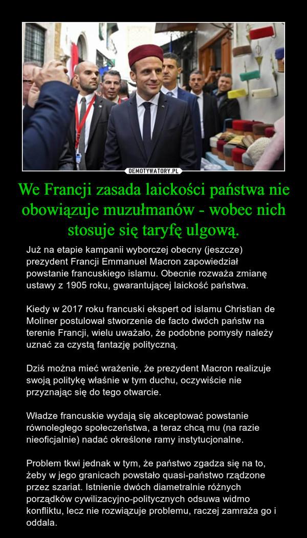 We Francji zasada laickości państwa nie obowiązuje muzułmanów - wobec nich stosuje się taryfę ulgową. – Już na etapie kampanii wyborczej obecny (jeszcze) prezydent Francji Emmanuel Macron zapowiedział powstanie francuskiego islamu. Obecnie rozważa zmianę ustawy z 1905 roku, gwarantującej laickość państwa.Kiedy w 2017 roku francuski ekspert od islamu Christian de Moliner postulował stworzenie de facto dwóch państw na terenie Francji, wielu uważało, że podobne pomysły należy uznać za czystą fantazję polityczną.Dziś można mieć wrażenie, że prezydent Macron realizuje swoją politykę właśnie w tym duchu, oczywiście nie przyznając się do tego otwarcie. Władze francuskie wydają się akceptować powstanie równoległego społeczeństwa, a teraz chcą mu (na razie nieoficjalnie) nadać określone ramy instytucjonalne.Problem tkwi jednak w tym, że państwo zgadza się na to, żeby w jego granicach powstało quasi-państwo rządzone przez szariat. Istnienie dwóch diametralnie różnych porządków cywilizacyjno-politycznych odsuwa widmo konfliktu, lecz nie rozwiązuje problemu, raczej zamraża go i oddala.