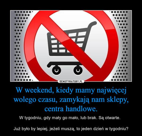 W weekend, kiedy mamy najwięcej wolego czasu, zamykają nam sklepy, centra handlowe. – W tygodniu, gdy mały go mało, lub brak. Są otwarte.  Już było by lepiej, jeżeli muszą, to jeden dzień w tygodniu?