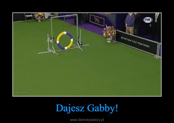 Dajesz Gabby! –
