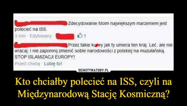 Kto chciałby polecieć na ISS, czyli na Międzynarodową Stację Kosmiczną? –  Zdecydowanie Moim największym marzeniem jest połecłed na ISS 3 młn , Edytowany Przez takie kț.șavy jak ty umłera ten krą, Leć. ale me wracał. I nłe zapomnij zmłenit sobte narodowości z polskiej na muzułanską. STOP ISLAMIZACJI EUROPY!