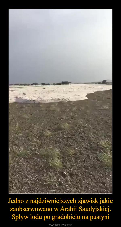 Jedno z najdziwniejszych zjawisk jakie zaobserwowano w Arabii Saudyjskiej. Spływ lodu po gradobiciu na pustyni –