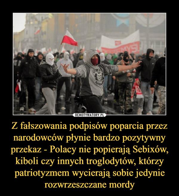 Z fałszowania podpisów poparcia przez narodowców płynie bardzo pozytywny przekaz - Polacy nie popierają Sebixów, kiboli czy innych troglodytów, którzy patriotyzmem wycierają sobie jedynie rozwrzeszczane mordy –