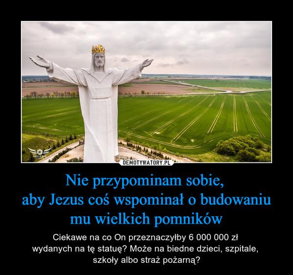 Nie przypominam sobie, aby Jezus coś wspominał o budowaniu mu wielkich pomników – Ciekawe na co On przeznaczyłby 6 000 000 zł wydanych na tę statuę? Może na biedne dzieci, szpitale, szkoły albo straż pożarną?