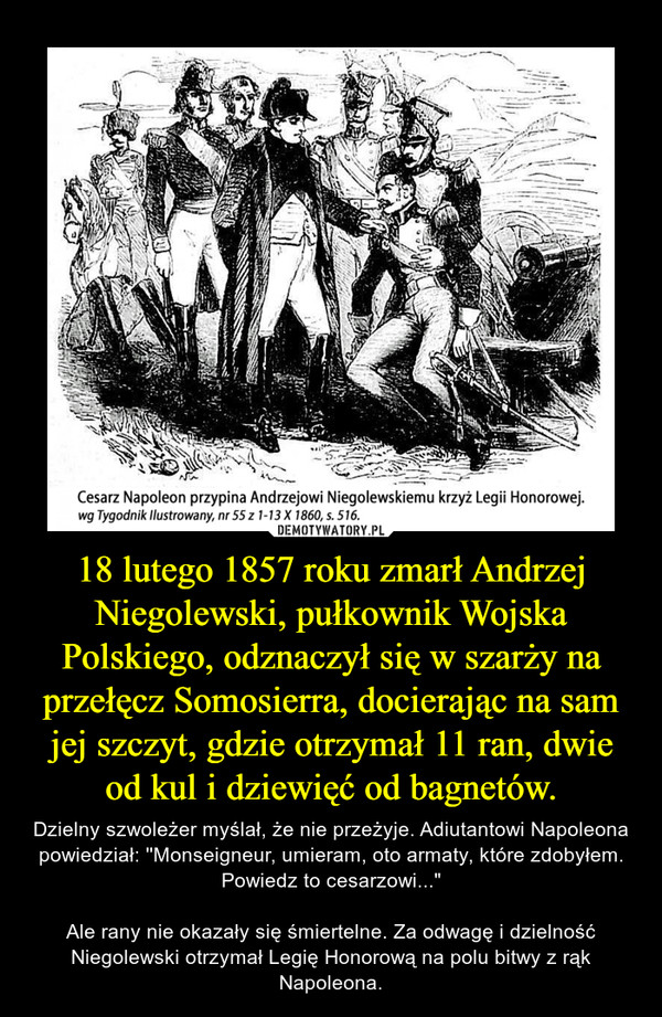 """18 lutego 1857 roku zmarł Andrzej Niegolewski, pułkownik Wojska Polskiego, odznaczył się w szarży na przełęcz Somosierra, docierając na sam jej szczyt, gdzie otrzymał 11 ran, dwie od kul i dziewięć od bagnetów. – Dzielny szwoleżer myślał, że nie przeżyje. Adiutantowi Napoleona powiedział: ''Monseigneur, umieram, oto armaty, które zdobyłem. Powiedz to cesarzowi...""""Ale rany nie okazały się śmiertelne. Za odwagę i dzielność Niegolewski otrzymał Legię Honorową na polu bitwy z rąk Napoleona."""