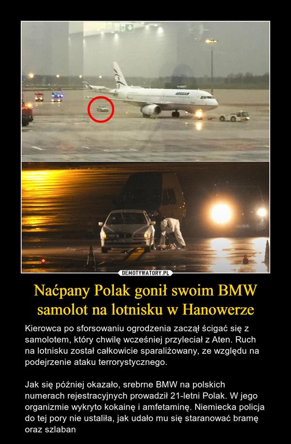 Naćpany Polak gonił swoim BMW samolot na lotnisku w Hanowerze – Kierowca po sforsowaniu ogrodzenia zaczął ścigać się z samolotem, który chwilę wcześniej przyleciał z Aten. Ruch na lotnisku został całkowicie sparaliżowany, ze względu na podejrzenie ataku terrorystycznego.Jak się później okazało, srebrne BMW na polskich numerach rejestracyjnych prowadził 21-letni Polak. W jego organizmie wykryto kokainę i amfetaminę. Niemiecka policja do tej pory nie ustaliła, jak udało mu się staranować bramę oraz szlaban