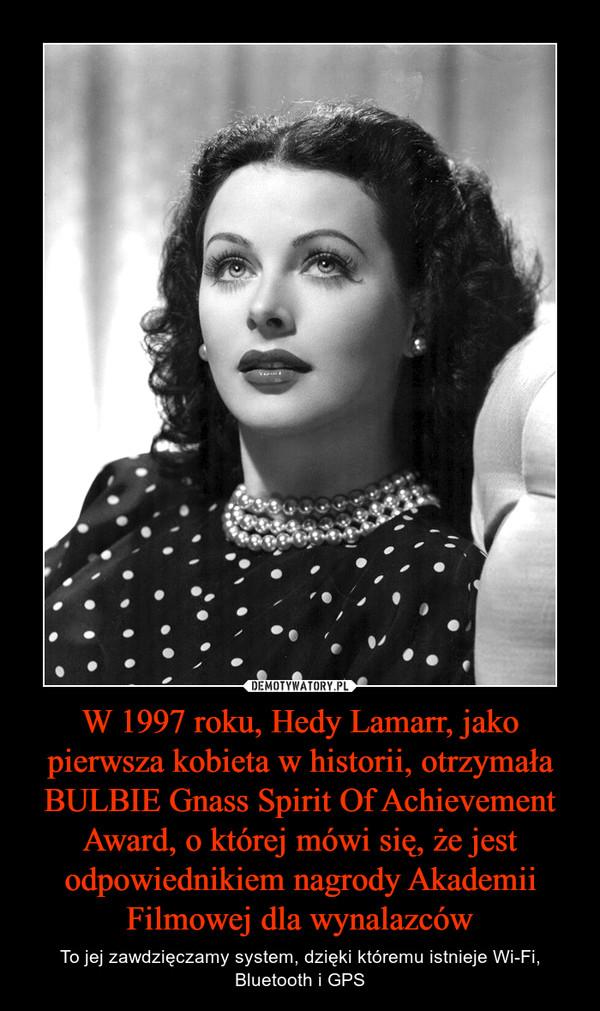 W 1997 roku, Hedy Lamarr, jako pierwsza kobieta w historii, otrzymała BULBIE Gnass Spirit Of Achievement Award, o której mówi się, że jest odpowiednikiem nagrody Akademii Filmowej dla wynalazców – To jej zawdzięczamy system, dzięki któremu istnieje Wi-Fi, Bluetooth i GPS