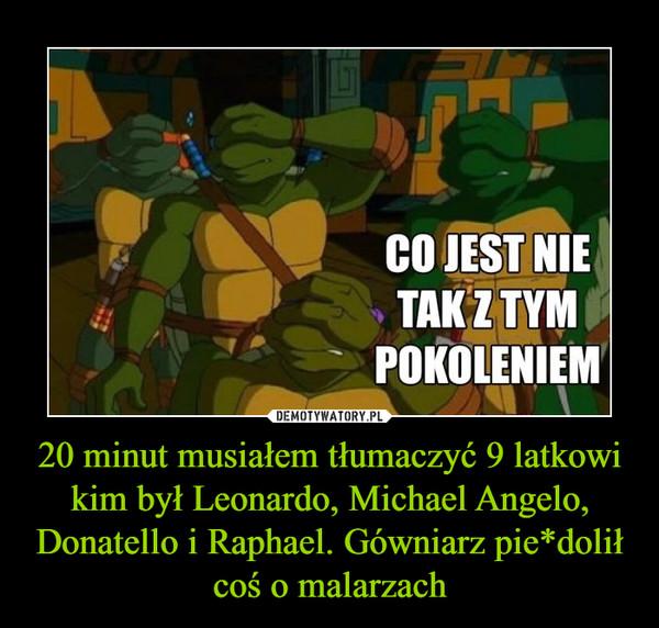 20 minut musiałem tłumaczyć 9 latkowi kim był Leonardo, Michael Angelo, Donatello i Raphael. Gówniarz pie*dolił coś o malarzach –  CO JEST NIE TAK Z TYM POKOLENIEM