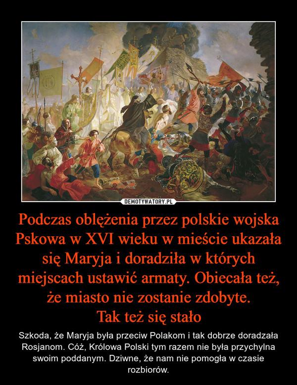 Podczas oblężenia przez polskie wojska Pskowa w XVI wieku w mieście ukazała się Maryja i doradziła w których miejscach ustawić armaty. Obiecała też, że miasto nie zostanie zdobyte.Tak też się stało – Szkoda, że Maryja była przeciw Polakom i tak dobrze doradzała Rosjanom. Cóż, Królowa Polski tym razem nie była przychylna swoim poddanym. Dziwne, że nam nie pomogła w czasie rozbiorów.