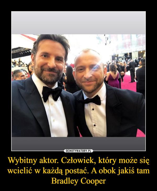 Wybitny aktor. Człowiek, który może się wcielić w każdą postać. A obok jakiś tam Bradley Cooper –
