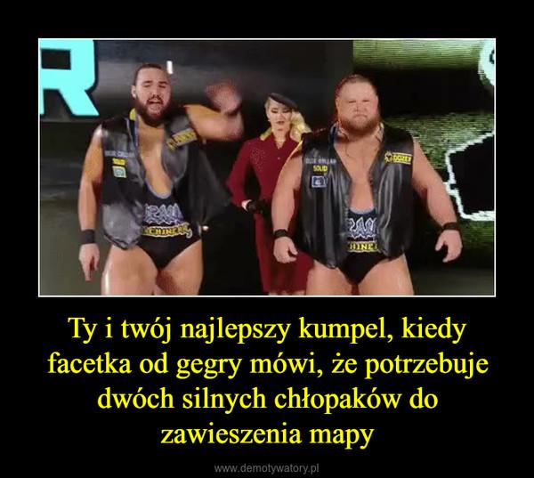 Ty i twój najlepszy kumpel, kiedy facetka od gegry mówi, że potrzebuje dwóch silnych chłopaków do zawieszenia mapy –