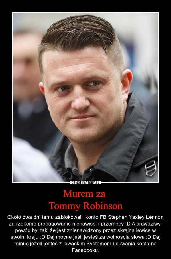 Murem za Tommy Robinson – Około dwa dni temu zablokowali  konto FB Stephen Yaxley Lennon  za rzekome propagowanie nienawiści i przemocy :D A prawdziwy  powód był taki że jest znienawidzony przez skrajna lewice w swoim kraju :D Daj mocne jeśli jesteś za wolnoscia slowa :D Daj minus jeżeli jesteś z lewackim Systemem usuwania konta na Facebooku.