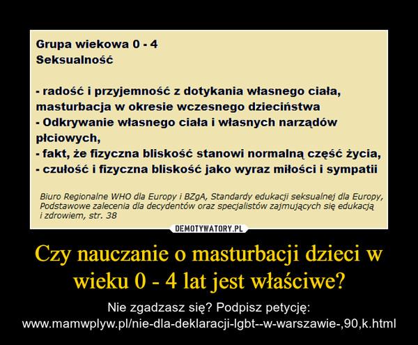 Czy nauczanie o masturbacji dzieci w wieku 0 - 4 lat jest właściwe? – Nie zgadzasz się? Podpisz petycję: www.mamwplyw.pl/nie-dla-deklaracji-lgbt--w-warszawie-,90,k.html