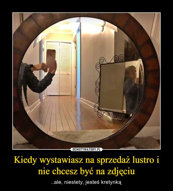 Kiedy wystawiasz na sprzedaż lustro i nie chcesz być na zdjęciu – ..ale, niestety, jesteś kretynką