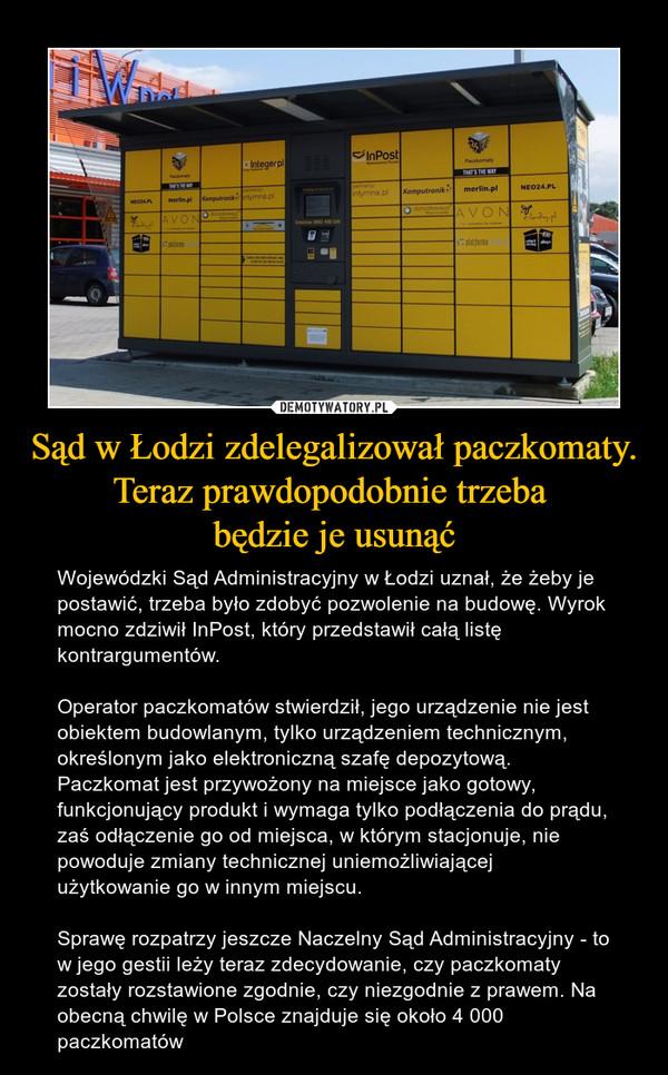 Sąd w Łodzi zdelegalizował paczkomaty. Teraz prawdopodobnie trzeba będzie je usunąć – Wojewódzki Sąd Administracyjny w Łodzi uznał, że żeby je postawić, trzeba było zdobyć pozwolenie na budowę. Wyrok mocno zdziwił InPost, który przedstawił całą listę kontrargumentów.Operator paczkomatów stwierdził, jego urządzenie nie jest obiektem budowlanym, tylko urządzeniem technicznym, określonym jakoelektroniczną szafę depozytową. Paczkomat jest przywożony na miejsce jako gotowy, funkcjonujący produkt i wymaga tylko podłączenia do prądu, zaś odłączenie go od miejsca, w którym stacjonuje, nie powoduje zmiany technicznej uniemożliwiającej użytkowanie go w innym miejscu.Sprawę rozpatrzy jeszczeNaczelny Sąd Administracyjny - to w jego gestii leży teraz zdecydowanie, czy paczkomaty zostały rozstawione zgodnie, czy niezgodnie z prawem. Na obecną chwilę w Polsce znajduje się około 4 000 paczkomatów