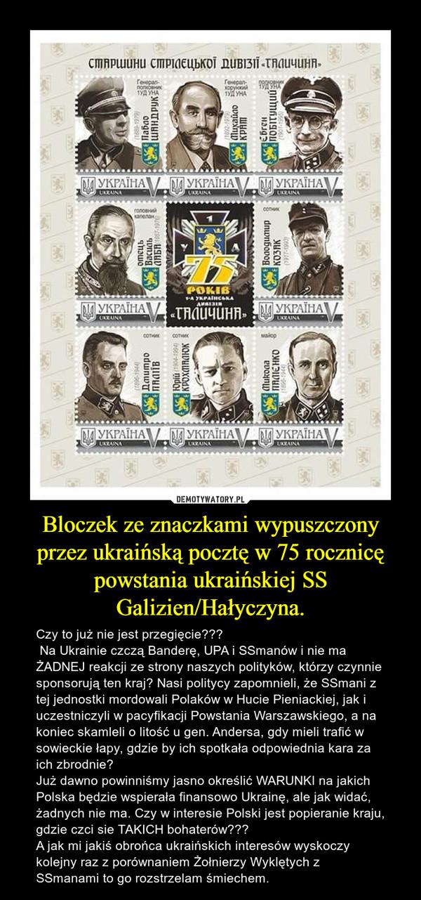 Bloczek ze znaczkami wypuszczony przez ukraińską pocztę w 75 rocznicę powstania ukraińskiej SS Galizien/Hałyczyna. – Czy to już nie jest przegięcie??? Na Ukrainie czczą Banderę, UPA i SSmanów i nie ma ŻADNEJ reakcji ze strony naszych polityków, którzy czynnie sponsorują ten kraj? Nasi politycy zapomnieli, że SSmani z tej jednostki mordowali Polaków w Hucie Pieniackiej, jak i uczestniczyli w pacyfikacji Powstania Warszawskiego, a na koniec skamleli o litość u gen. Andersa, gdy mieli trafić w sowieckie łapy, gdzie by ich spotkała odpowiednia kara za ich zbrodnie?Już dawno powinniśmy jasno określić WARUNKI na jakich Polska będzie wspierała finansowo Ukrainę, ale jak widać, żadnych nie ma. Czy w interesie Polski jest popieranie kraju, gdzie czci sie TAKICH bohaterów???A jak mi jakiś obrońca ukraińskich interesów wyskoczy kolejny raz z porównaniem Żołnierzy Wyklętych z SSmanami to go rozstrzelam śmiechem.