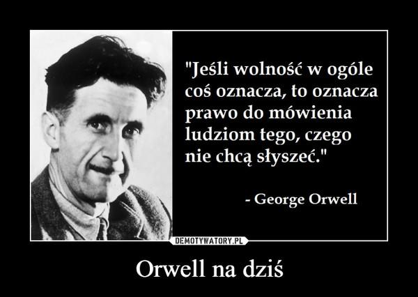 """Orwell na dziś –  """"Jeśli wolność w ogólecoś oznacza, to oznaczaprawo do mówienialudziom tego, czegonie chcą słyszeć.""""George Orwell"""