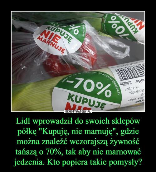 """Lidl wprowadził do swoich sklepów półkę """"Kupuję, nie marnuję"""", gdzie można znaleźć wczorajszą żywność tańszą o 70%, tak aby nie marnować jedzenia. Kto popiera takie pomysły?"""