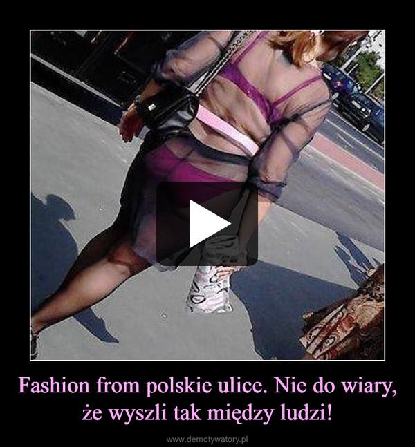 Fashion from polskie ulice. Nie do wiary, że wyszli tak między ludzi! –