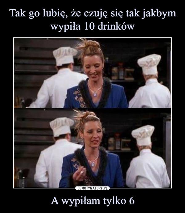 A wypiłam tylko 6 –